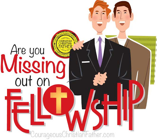 Are you missing out on fellowship?  | Courageous Christian Father