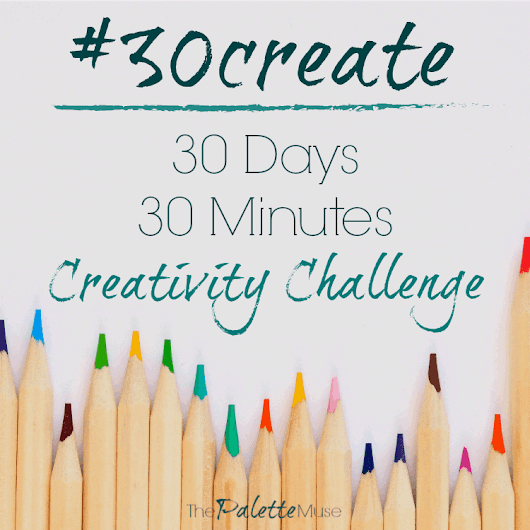 30 Days of Creativity with #30create - The Palette Muse
