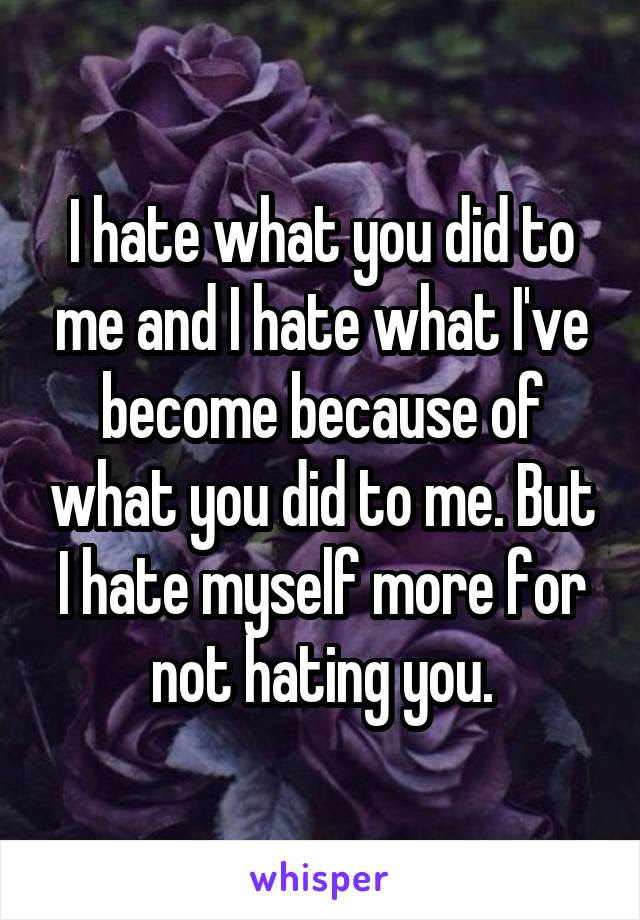 I Hate What You Did To Me And I Hate What Ive Become Because Of