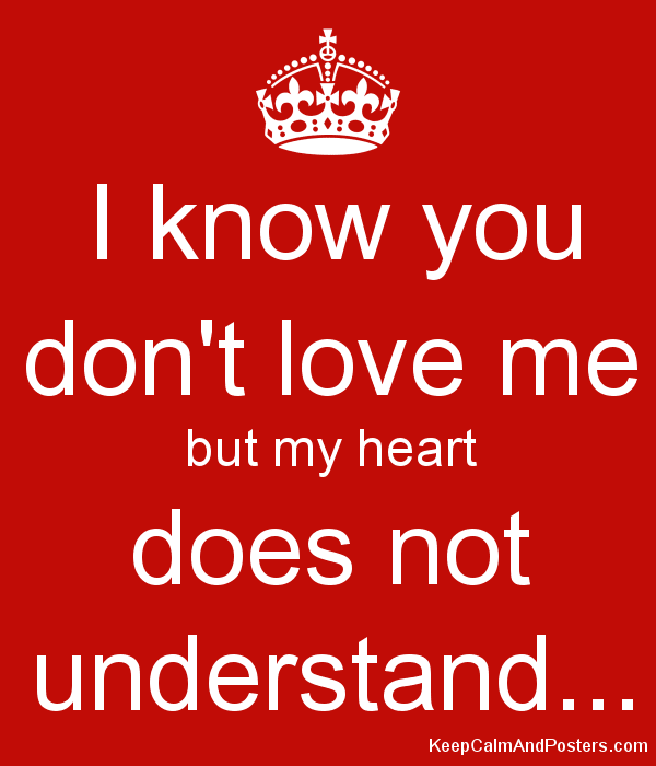I Know You Dont Love Me But My Heart Does Not Understand Keep
