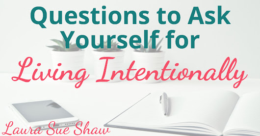 Questions to Ask Yourself for Living Intentionally - Laura Sue Shaw