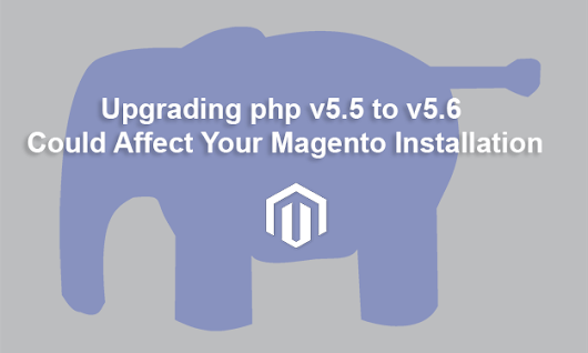Upgrading PHP v5.5 to v5.6 Could Affect your Magento Installation