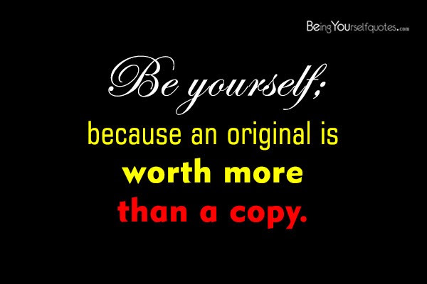 Be Yourself Because An Original Is Being Yourself Quotes