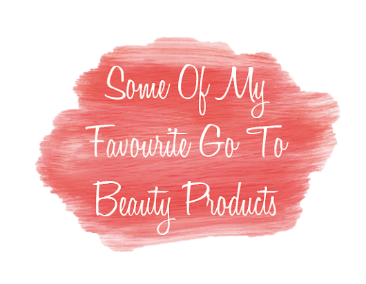 Some Of My Favourite Go To Beauty Products