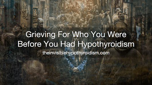 Grieving For Who You Were Before You Had Hypothyroidism