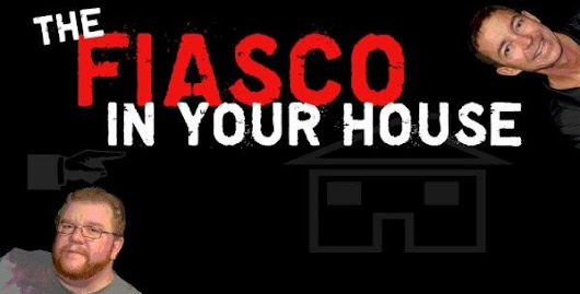 FIASCO IN YOUR HOUSE!