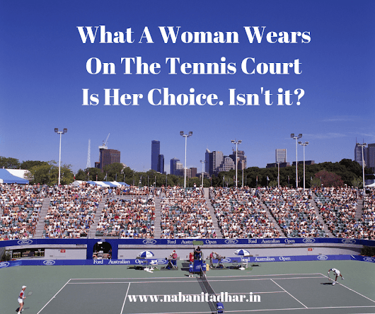 What A Woman Wears On The Tennis Court Is Her Choice - Random Thoughts - Naba