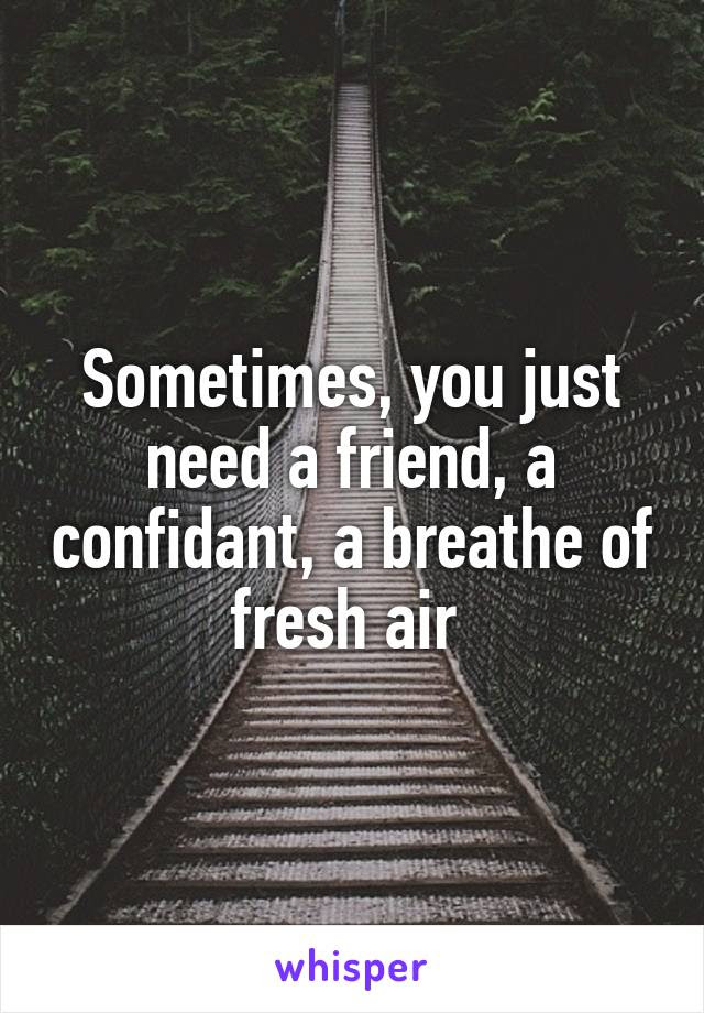 Sometimes You Just Need A Friend A Confidant A Breathe Of Fresh Air