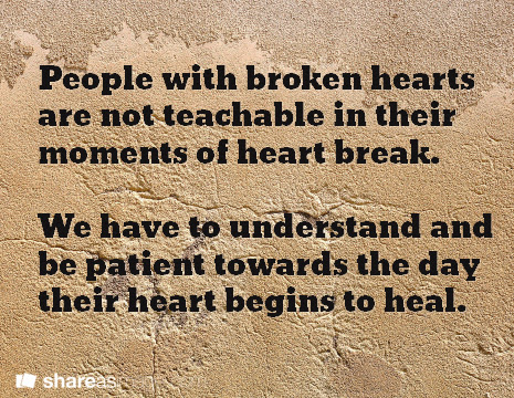 People with broken hearts are not teachable in their moments of heart break.   We have to understand and be patient towards the day their heart begins to heal.