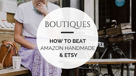 Boutiques: Here's How to Beat Amazon Handmade and Etsy | Marketeering Group