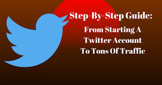 Step-By-Step Guide: From Starting A Twitter Account To Tons Of Traffic