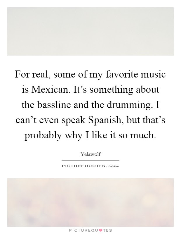 For Real Some Of My Favorite Music Is Mexican Its Something