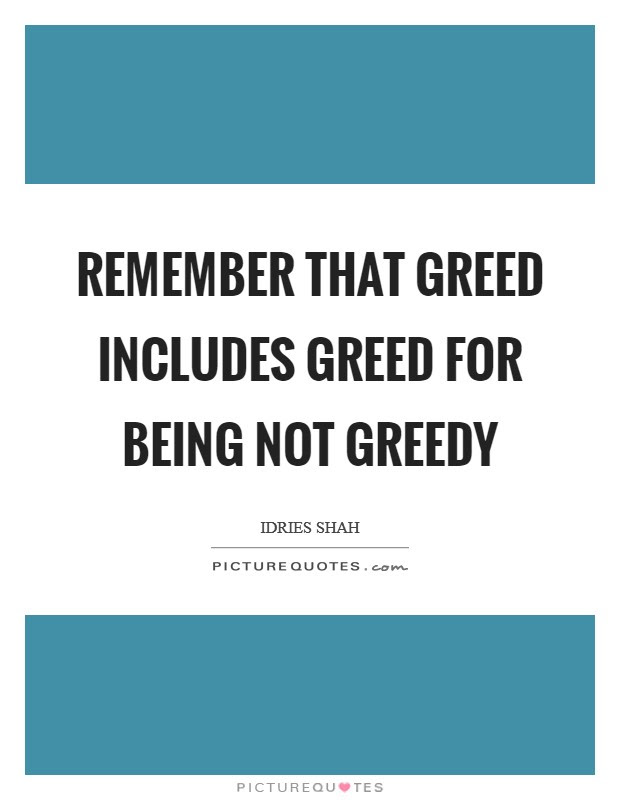 Remember That Greed Includes Greed For Being Not Greedy Picture Quotes