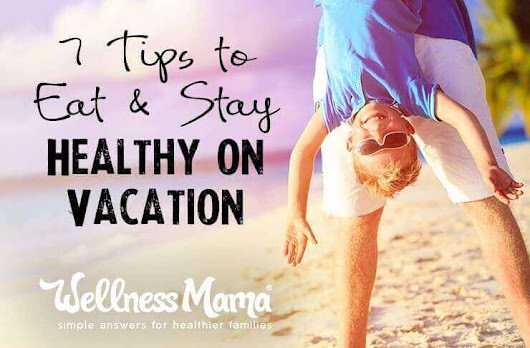 7 Tips to Eat and Stay Healthy on Vacation | Wellness Mama
