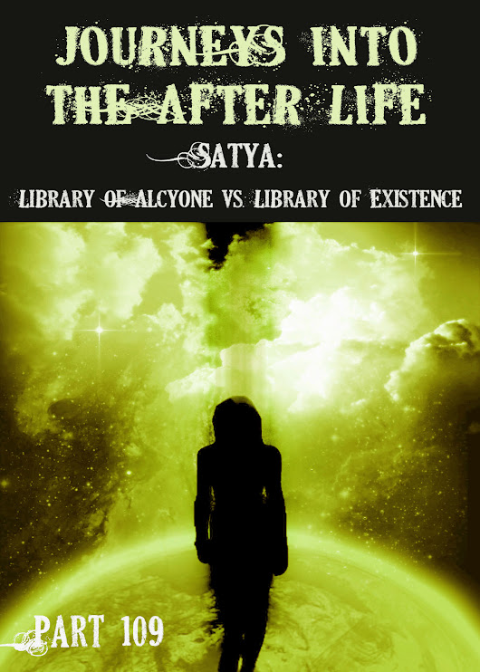 Satya: Library of Alcyone vs. Library of Existence - Journeys Into the Afterlife - Part 109