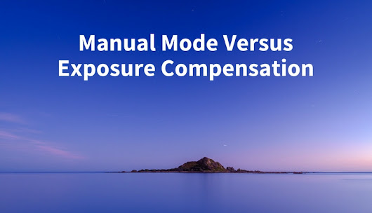 Manual Mode or Exposure Compensation – Which is Best?