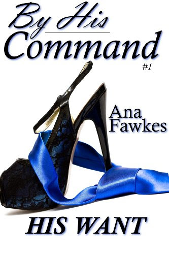 His Want (By His Command #1) (billionaire domination / erotic romance) by Ana W. Fawkes