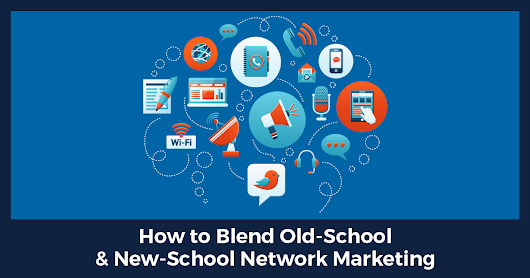 "Blending ""Old-School"" with NEW-School Network Marketing to Create Even Faster Results"
