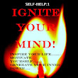 SELF-HELP: Ignite Your Mind: inspire your life......motivate yourself......generate your inner power....