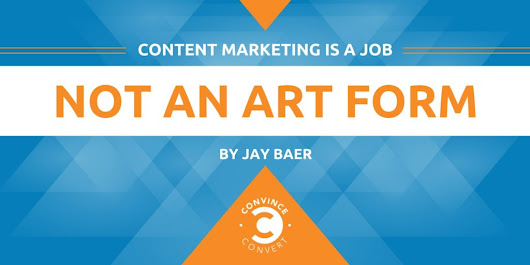 Content Marketing Is a Job, Not an Art Form | Convince and Convert: Social Media Consulting and Content Marketing Consulting