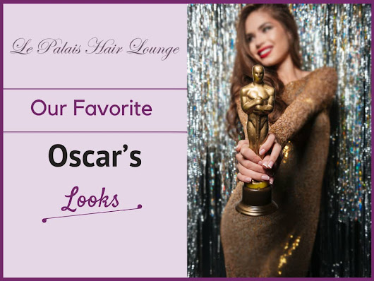 Our Favorite Oscar's Looks - Le Palais Hair Lounge