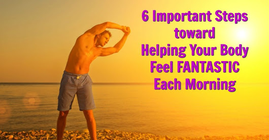 6 Steps toward Helping Your Body Feel Fantastic Each Morning