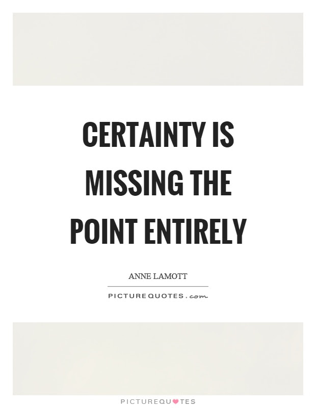 Certainty Is Missing The Point Entirely Picture Quotes