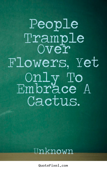 Love Quotes People Trample Over Flowers Yet Only To Embrace A Cactus