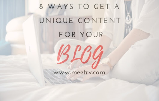 8 Ways to Get a Unique Content for Your Blog | MeetRV
