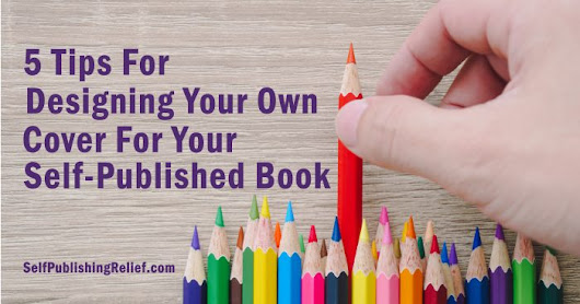 5 Tips For Designing Your Own Cover For Your Self-Published Book | Self-Publishing Relief
