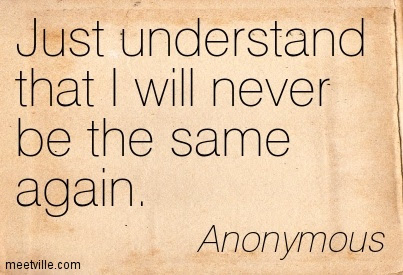 Just Understand That I Will Never Be The Same Again