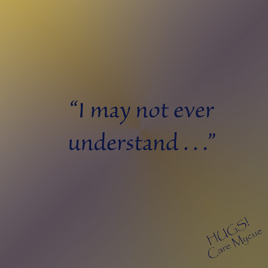 "Topic: Week 46: ""I may not ever understand . . ."" 