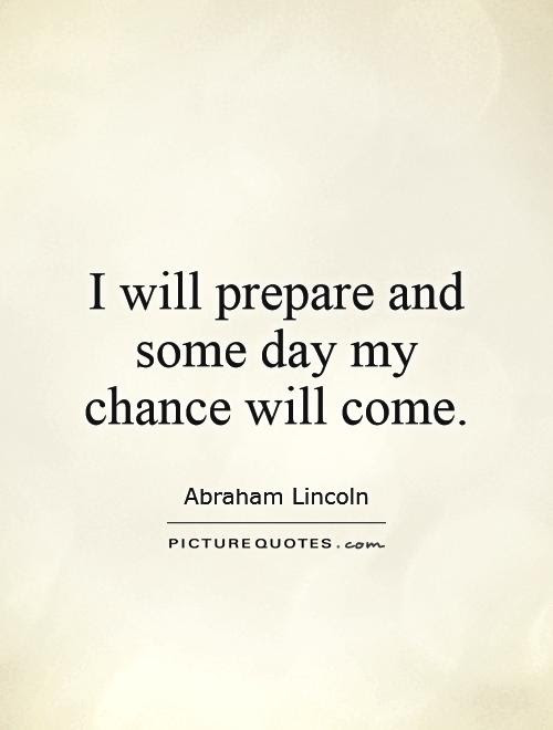 I Will Prepare And Some Day My Chance Will Come Picture Quotes