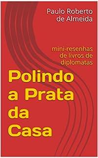 Polindo a Prata da Casa: mini-resenhas de livros de diplomatas (Portuguese Edition)