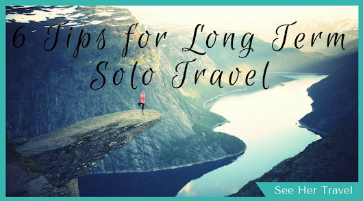 Stay Sane and Have Fun! 6 Tips for Long Term Solo Travel - See Her Travel