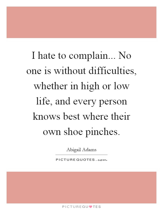 I Hate To Complain No One Is Without Difficulties Whether In