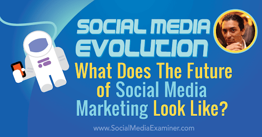 Social Media Evolution: What Does the Future of Social Marketing Look Like? : Social Media Examiner