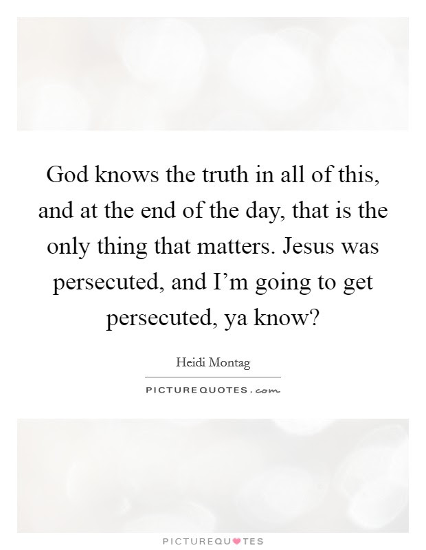 God Knows The Truth In All Of This And At The End Of The Day