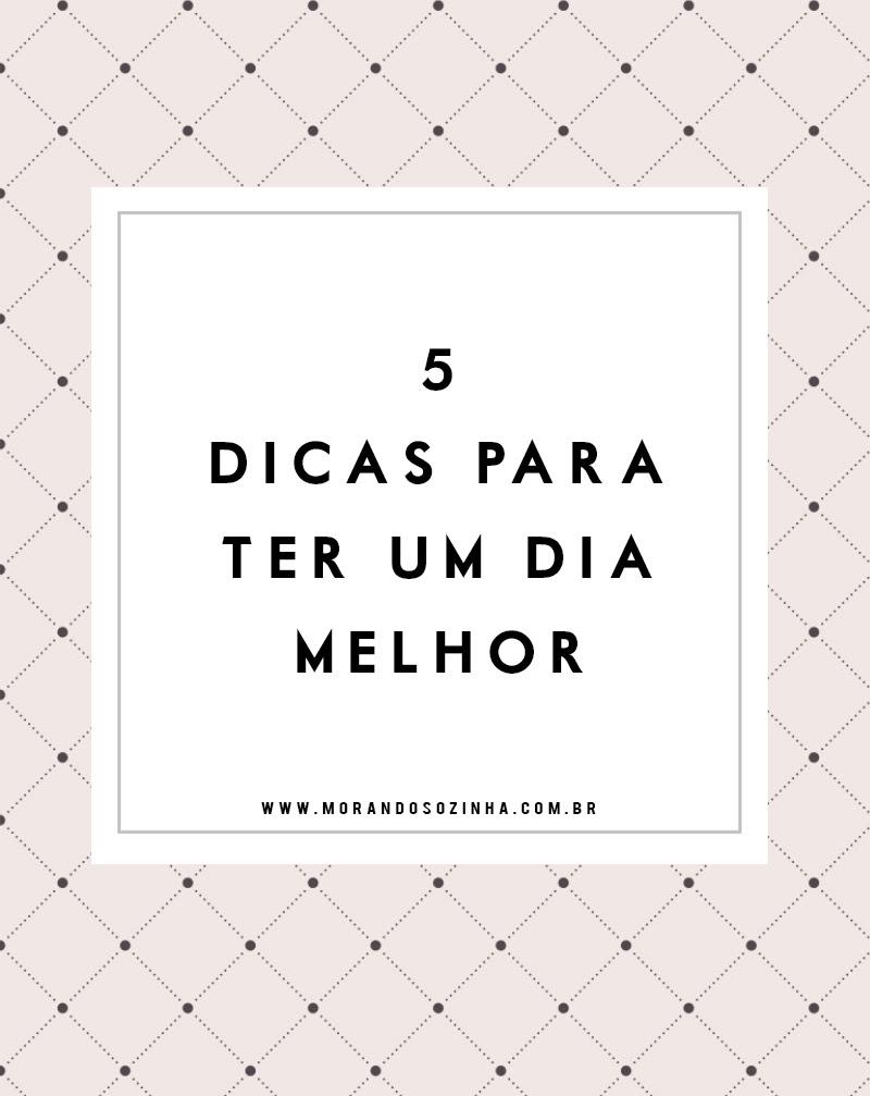 http://morandosozinha.com.br/wp-content/uploads/2016/03/5-dicas-para-ter-um-dia-melhor.jpg