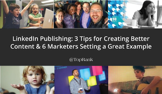 LinkedIn Publishing: 3 Tips for Creating Better Content
