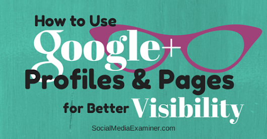 How to Use Google+ Profiles and Pages for Better Visibility |