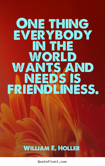 One Thing Everybody In The World Wants And Needs Is Friendliness