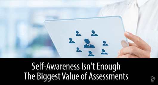 Self-Awareness isn't Enough - The Biggest Value of Assessments