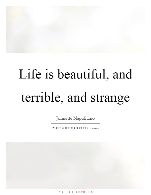 Life Is Beautiful And Terrible And Strange Picture Quotes