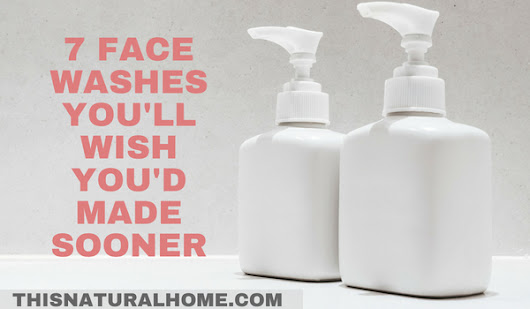 7+ Face Washes You'll Wish You'd Made Sooner - This Natural Home