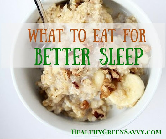 What to Eat for Better Sleep - HealthyGreenSavvy