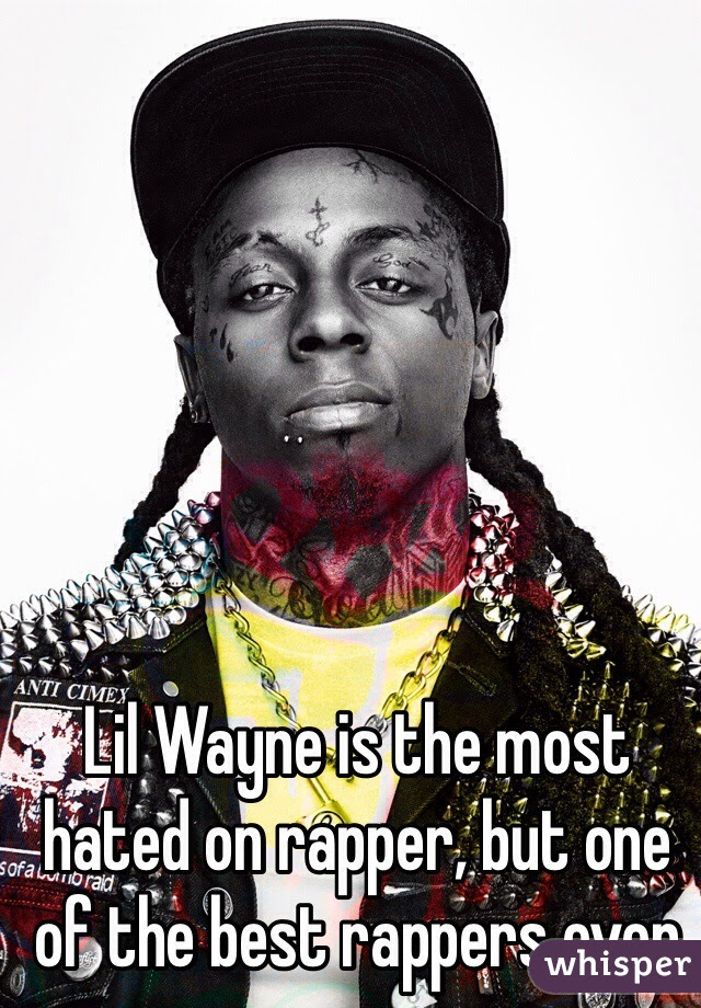 Lil Wayne Is The Most Hated On Rapper But One Of The Best Rappers Ever
