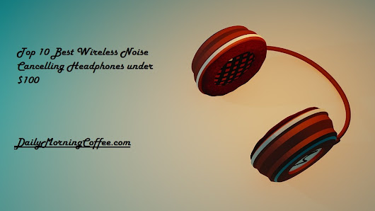 Top 10 Best Wireless Noise Cancelling Headphones Under $100 - Daily Morning Coffee