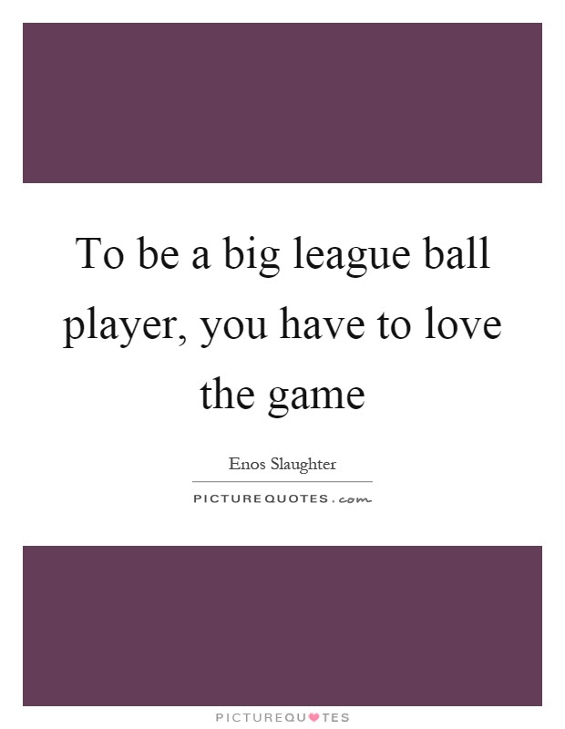 To Be A Big League Ball Player You Have To Love The Game Picture