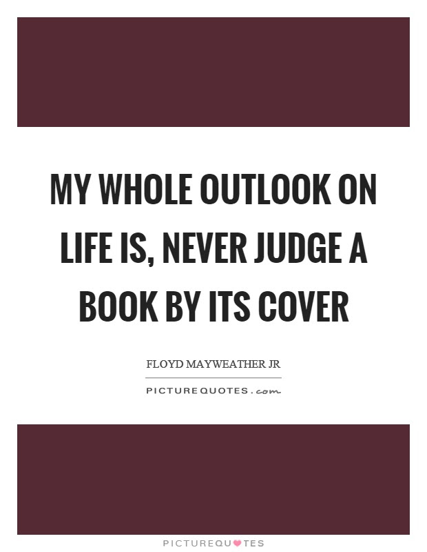 My Whole Outlook On Life Is Never Judge A Book By Its Cover